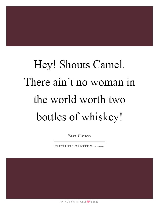 Hey! Shouts Camel. There ain't no woman in the world worth two bottles of whiskey! Picture Quote #1