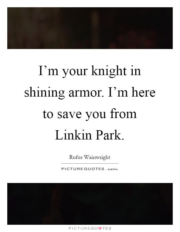 I'm your knight in shining armor. I'm here to save you from Linkin Park Picture Quote #1