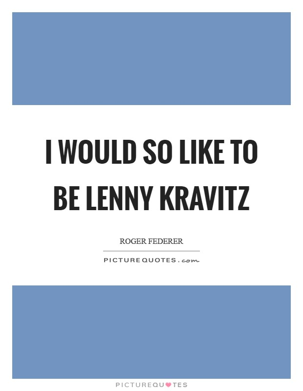 I would so like to be Lenny Kravitz Picture Quote #1