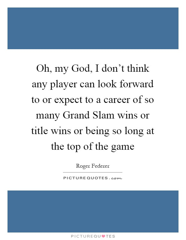 Oh, my God, I don't think any player can look forward to or expect to a career of so many Grand Slam wins or title wins or being so long at the top of the game Picture Quote #1