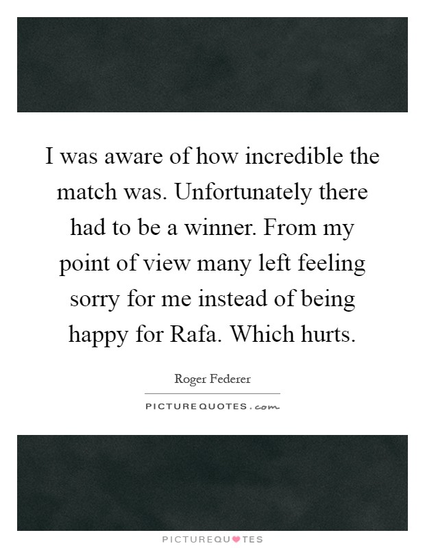 I was aware of how incredible the match was. Unfortunately there had to be a winner. From my point of view many left feeling sorry for me instead of being happy for Rafa. Which hurts Picture Quote #1