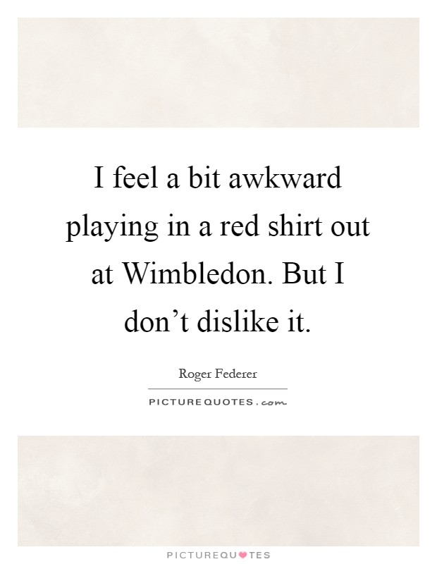 I feel a bit awkward playing in a red shirt out at Wimbledon. But I don't dislike it Picture Quote #1