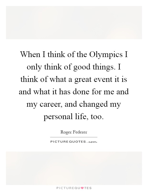 When I think of the Olympics I only think of good things. I think of what a great event it is and what it has done for me and my career, and changed my personal life, too Picture Quote #1