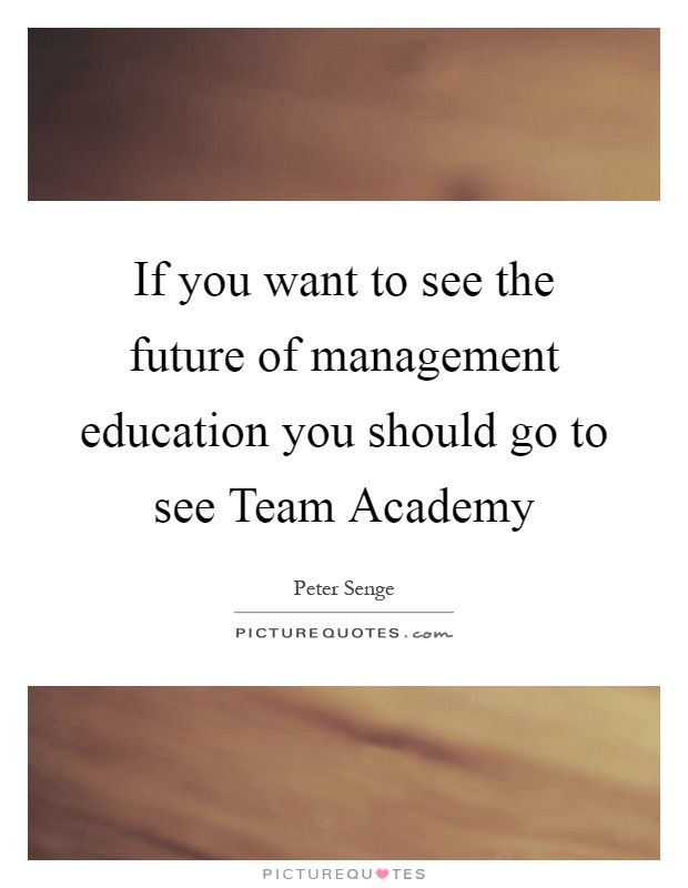 If you want to see the future of management education you should go to see Team Academy Picture Quote #1