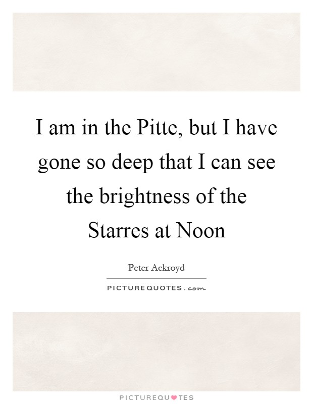I am in the Pitte, but I have gone so deep that I can see the brightness of the Starres at Noon Picture Quote #1