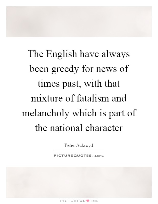 The English have always been greedy for news of times past, with that mixture of fatalism and melancholy which is part of the national character Picture Quote #1
