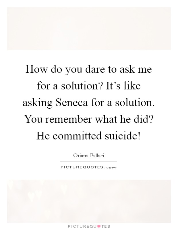 How do you dare to ask me for a solution? It's like asking Seneca for a solution. You remember what he did? He committed suicide! Picture Quote #1