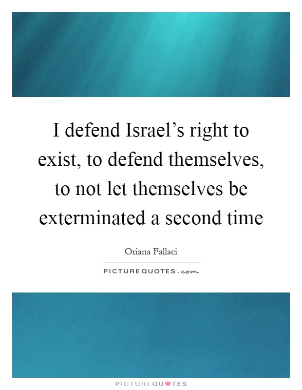 I defend Israel's right to exist, to defend themselves, to not let themselves be exterminated a second time Picture Quote #1