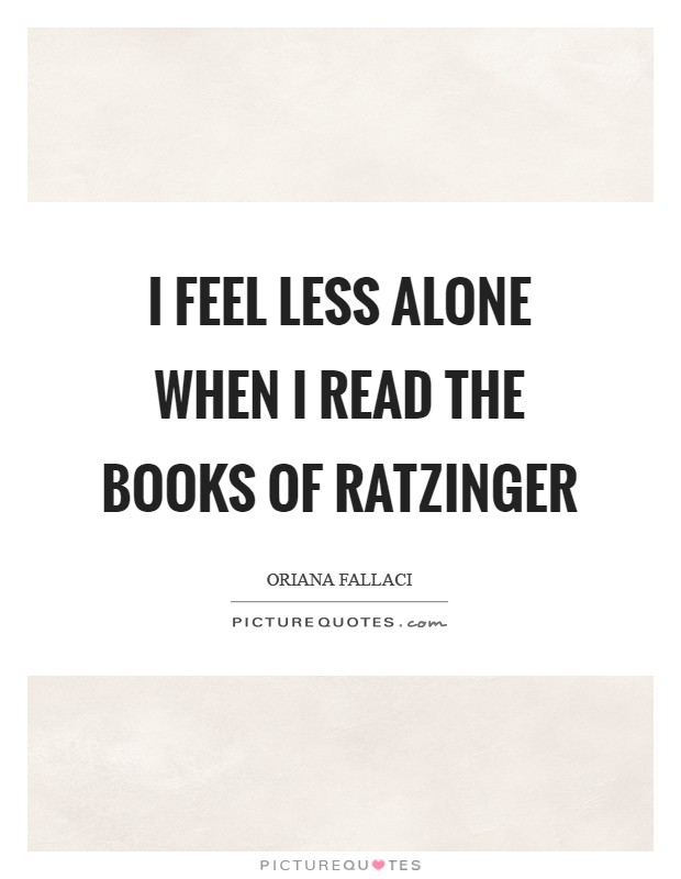 I feel less alone when I read the books of Ratzinger Picture Quote #1