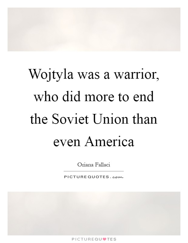 Wojtyla was a warrior, who did more to end the Soviet Union than even America Picture Quote #1