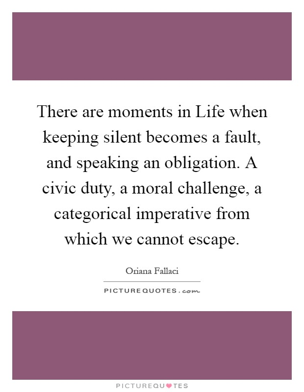 There are moments in Life when keeping silent becomes a fault, and speaking an obligation. A civic duty, a moral challenge, a categorical imperative from which we cannot escape Picture Quote #1