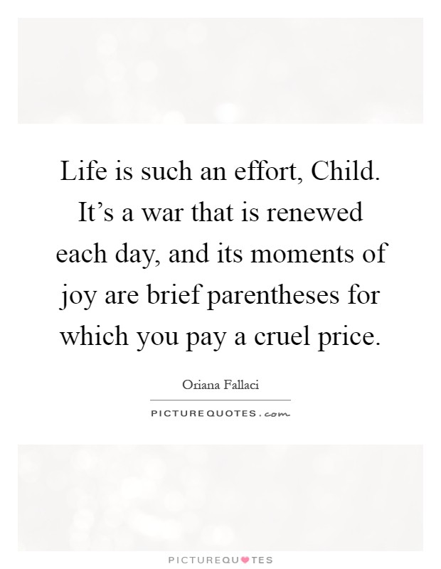 Life is such an effort, Child. It's a war that is renewed each day, and its moments of joy are brief parentheses for which you pay a cruel price Picture Quote #1