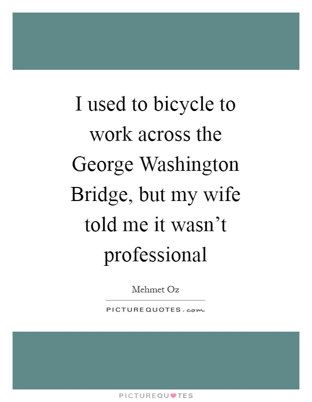 I used to bicycle to work across the George Washington Bridge, but my wife told me it wasn't professional Picture Quote #1