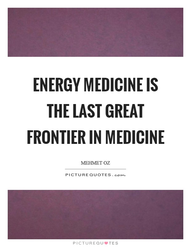 Energy Medicine is the last great frontier in medicine Picture Quote #1