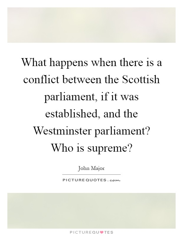 What happens when there is a conflict between the Scottish parliament, if it was established, and the Westminster parliament? Who is supreme? Picture Quote #1