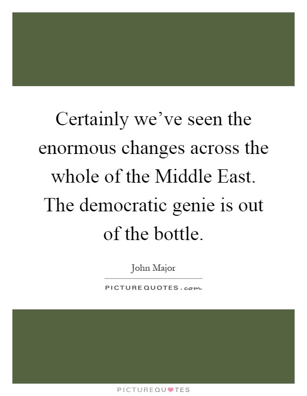 Certainly we've seen the enormous changes across the whole of the Middle East. The democratic genie is out of the bottle Picture Quote #1