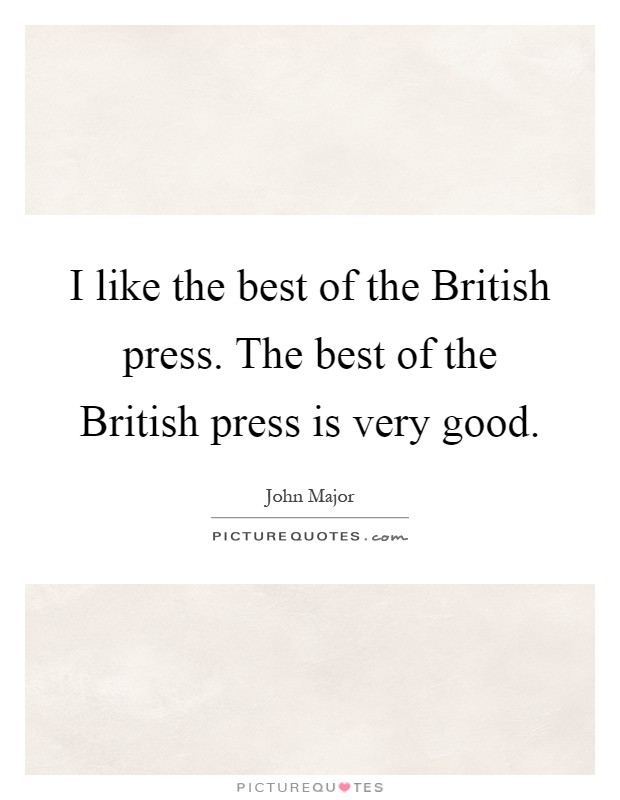 I like the best of the British press. The best of the British press is very good Picture Quote #1