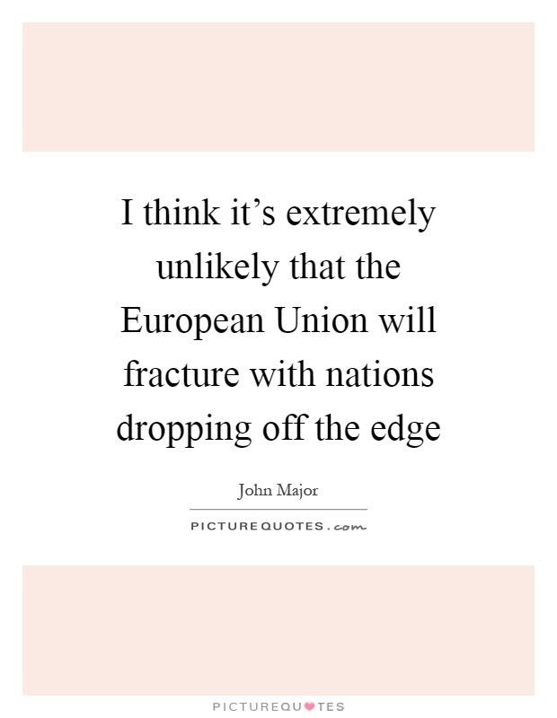 I think it's extremely unlikely that the European Union will fracture with nations dropping off the edge Picture Quote #1