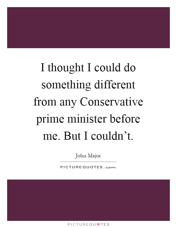 I thought I could do something different from any Conservative prime minister before me. But I couldn't Picture Quote #1