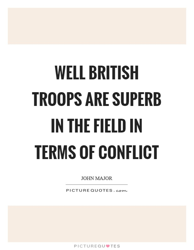 Well British troops are superb in the field in terms of conflict Picture Quote #1