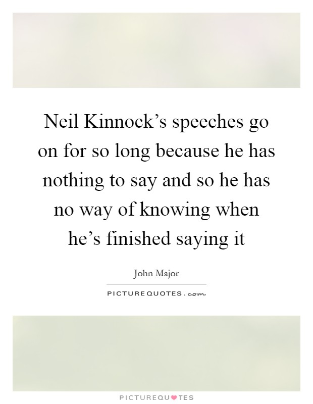 Neil Kinnock's speeches go on for so long because he has nothing to say and so he has no way of knowing when he's finished saying it Picture Quote #1