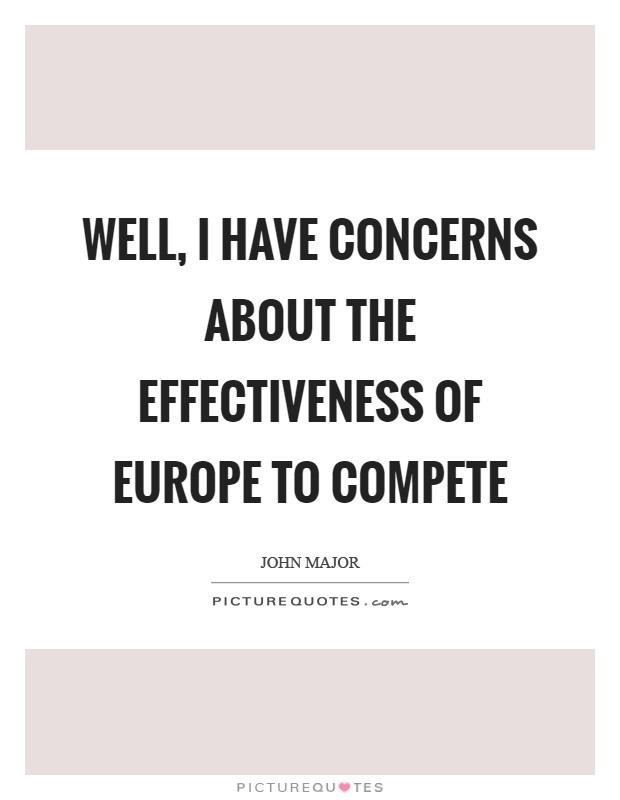 Well, I have concerns about the effectiveness of Europe to compete Picture Quote #1