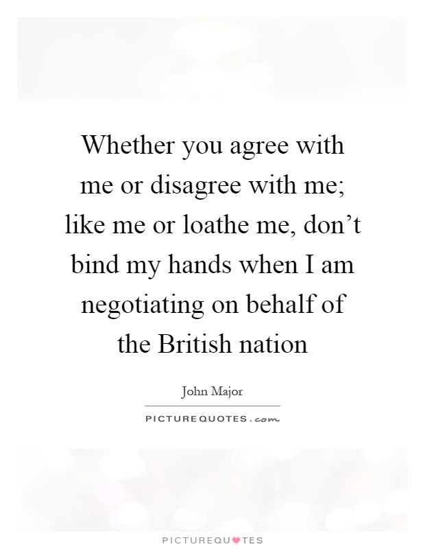 Whether you agree with me or disagree with me; like me or loathe me, don't bind my hands when I am negotiating on behalf of the British nation Picture Quote #1