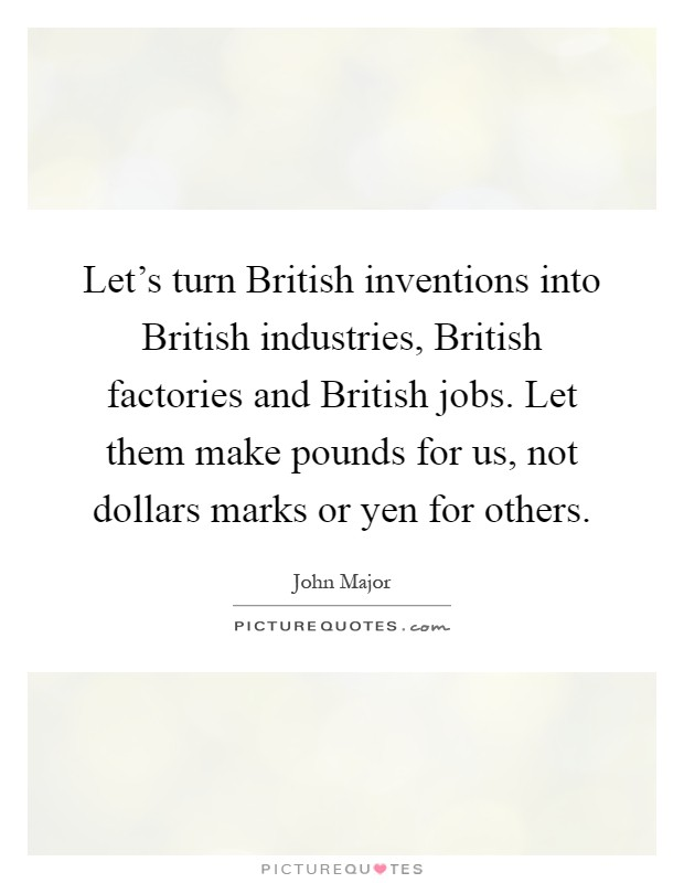 Let's turn British inventions into British industries, British factories and British jobs. Let them make pounds for us, not dollars marks or yen for others Picture Quote #1