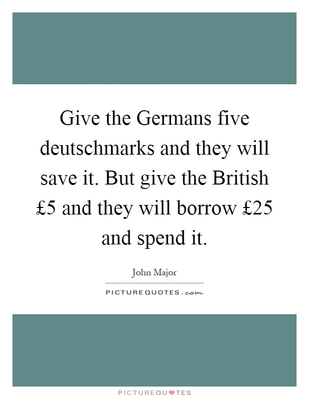 Give the Germans five deutschmarks and they will save it. But give the British £5 and they will borrow £25 and spend it Picture Quote #1