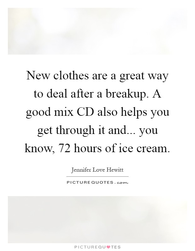 New clothes are a great way to deal after a breakup. A good mix CD also helps you get through it and... you know, 72 hours of ice cream Picture Quote #1