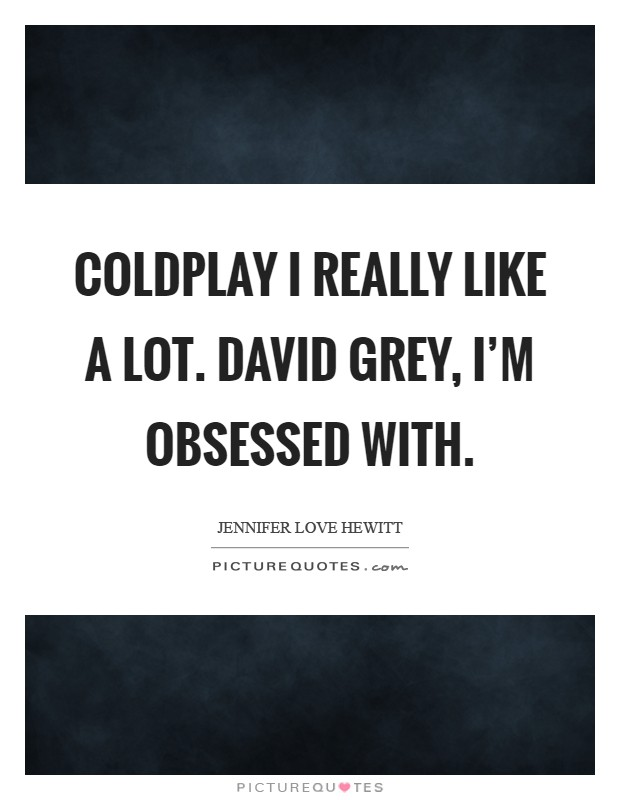 Coldplay I really like a lot. David Grey, I'm obsessed with Picture Quote #1