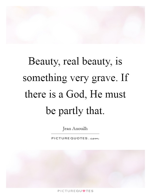 Beauty, real beauty, is something very grave. If there is a God, He must be partly that Picture Quote #1