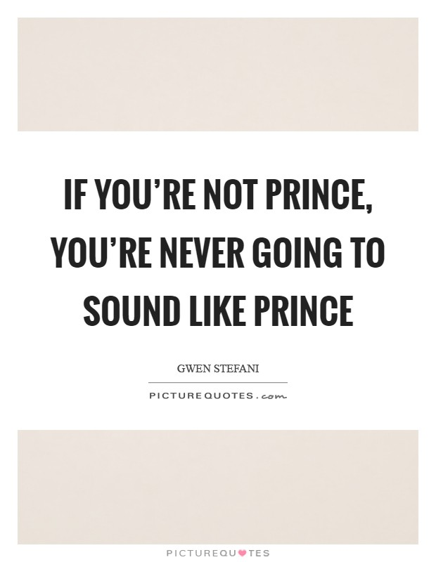 If you're not Prince, you're never going to sound like Prince Picture Quote #1