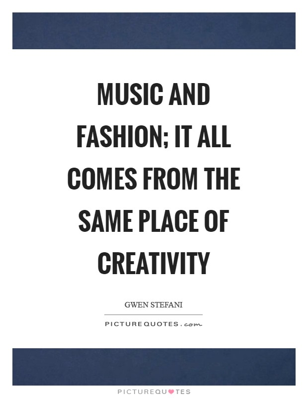 Music and Fashion; it all comes from the same place of creativity Picture Quote #1