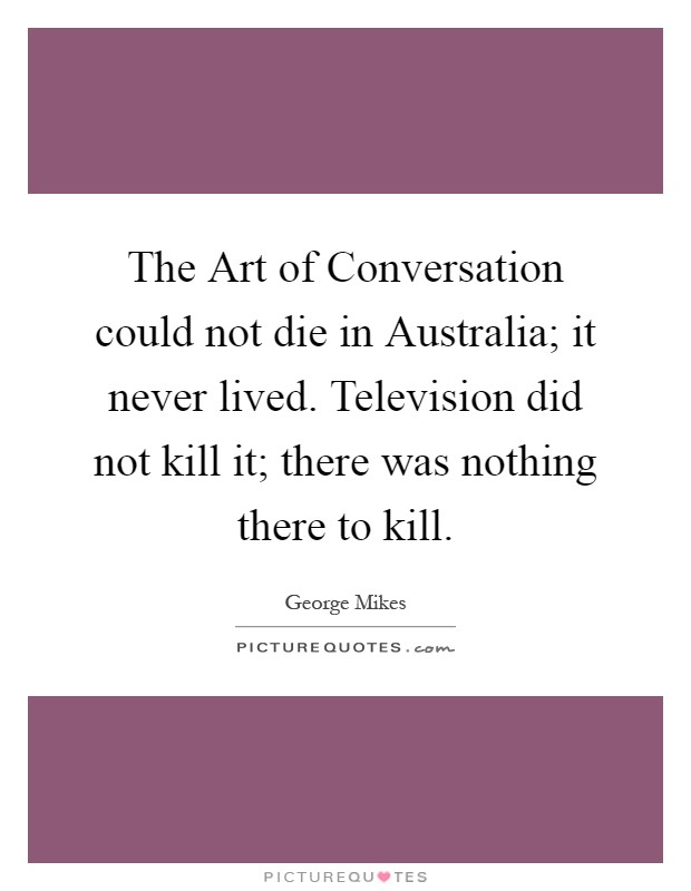 The Art of Conversation could not die in Australia; it never lived. Television did not kill it; there was nothing there to kill Picture Quote #1