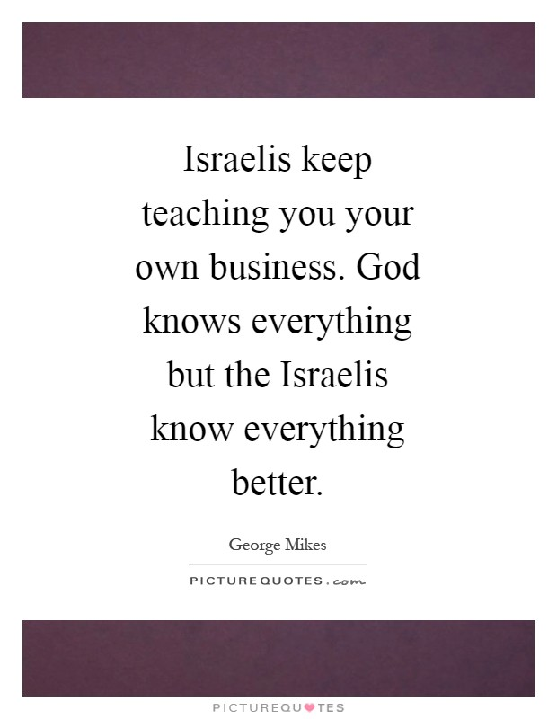 Israelis keep teaching you your own business. God knows everything but the Israelis know everything better Picture Quote #1