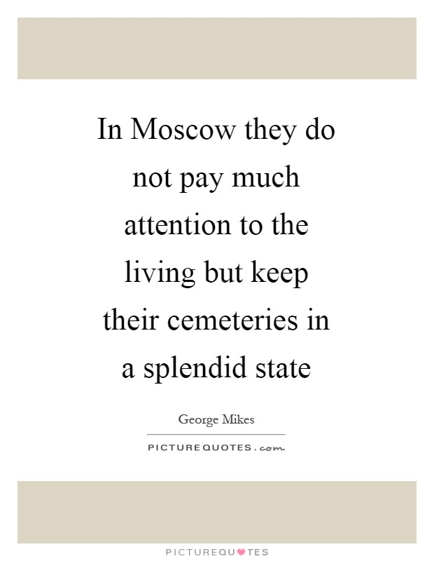 In Moscow they do not pay much attention to the living but keep their cemeteries in a splendid state Picture Quote #1