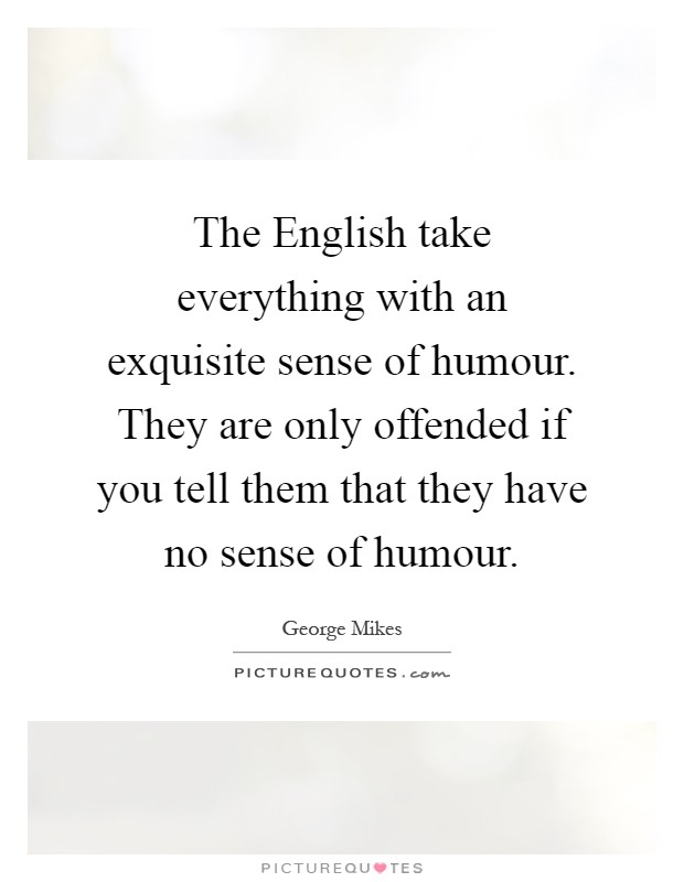The English take everything with an exquisite sense of humour. They are only offended if you tell them that they have no sense of humour Picture Quote #1