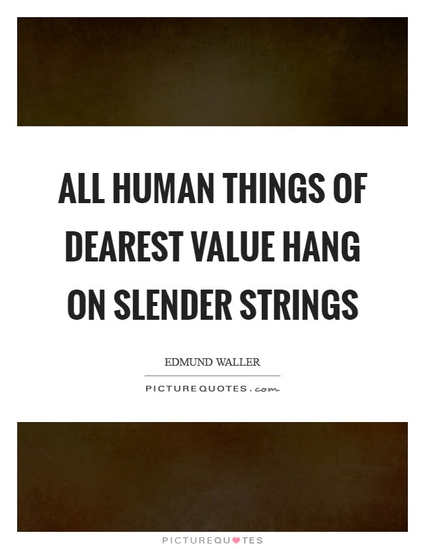 All human things Of dearest value hang on slender strings Picture Quote #1