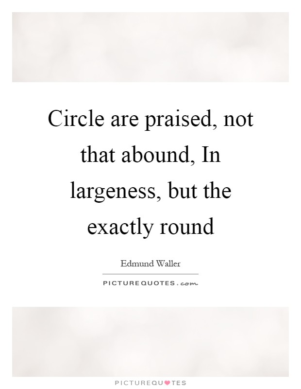 Circle are praised, not that abound, In largeness, but the exactly round Picture Quote #1