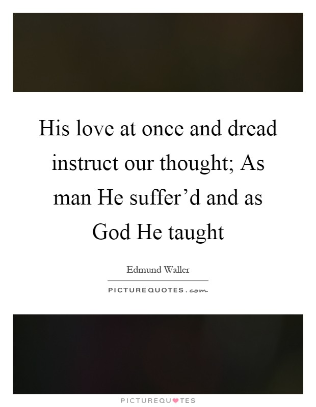 His love at once and dread instruct our thought; As man He suffer'd and as God He taught Picture Quote #1