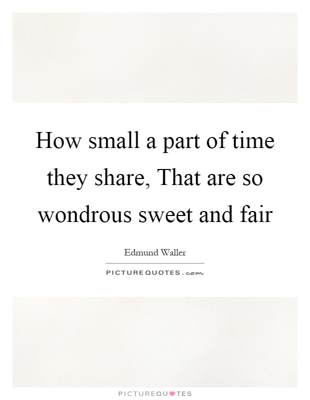 How small a part of time they share, That are so wondrous sweet and fair Picture Quote #1