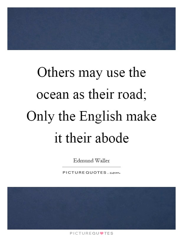 Others may use the ocean as their road; Only the English make it their abode Picture Quote #1