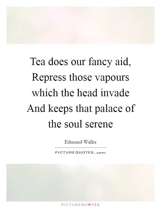 Tea does our fancy aid, Repress those vapours which the head invade And keeps that palace of the soul serene Picture Quote #1