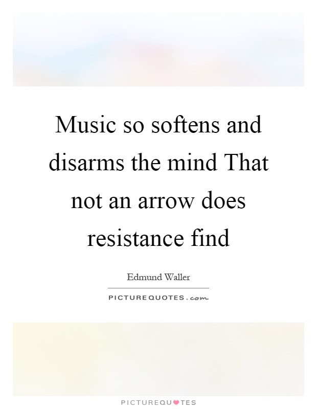 Music so softens and disarms the mind That not an arrow does resistance find Picture Quote #1
