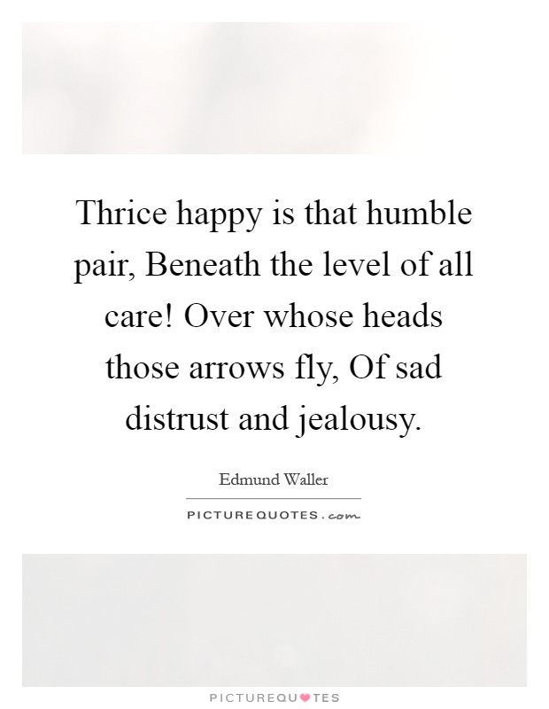 Thrice happy is that humble pair, Beneath the level of all care! Over whose heads those arrows fly, Of sad distrust and jealousy Picture Quote #1