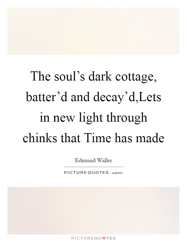 The soul's dark cottage, batter'd and decay'd,Lets in new light through chinks that Time has made Picture Quote #1