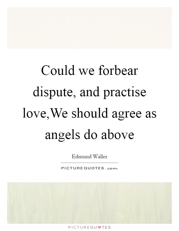 Could we forbear dispute, and practise love,We should agree as angels do above Picture Quote #1