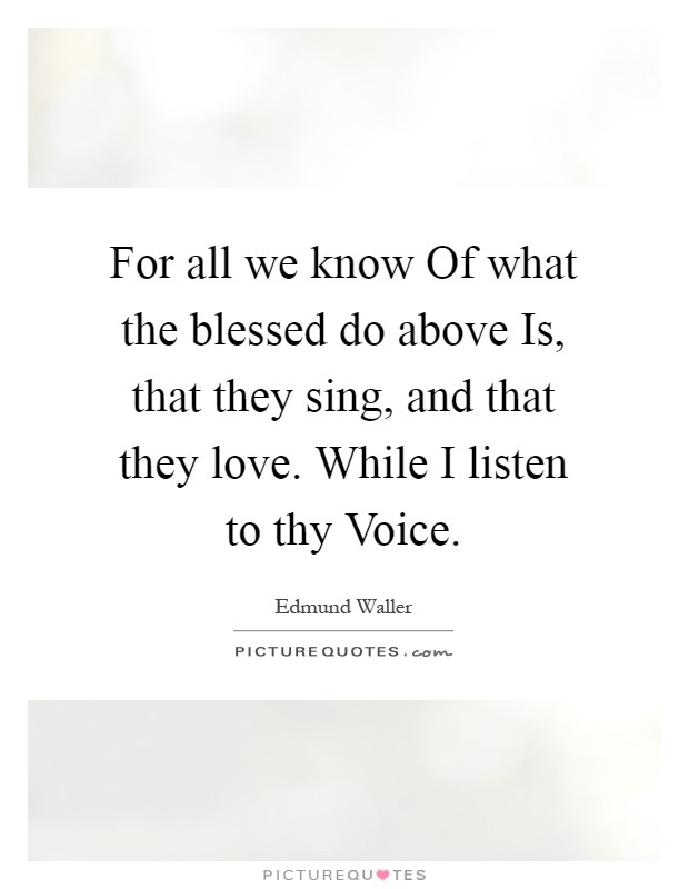 For all we know Of what the blessed do above Is, that they sing, and that they love. While I listen to thy Voice Picture Quote #1