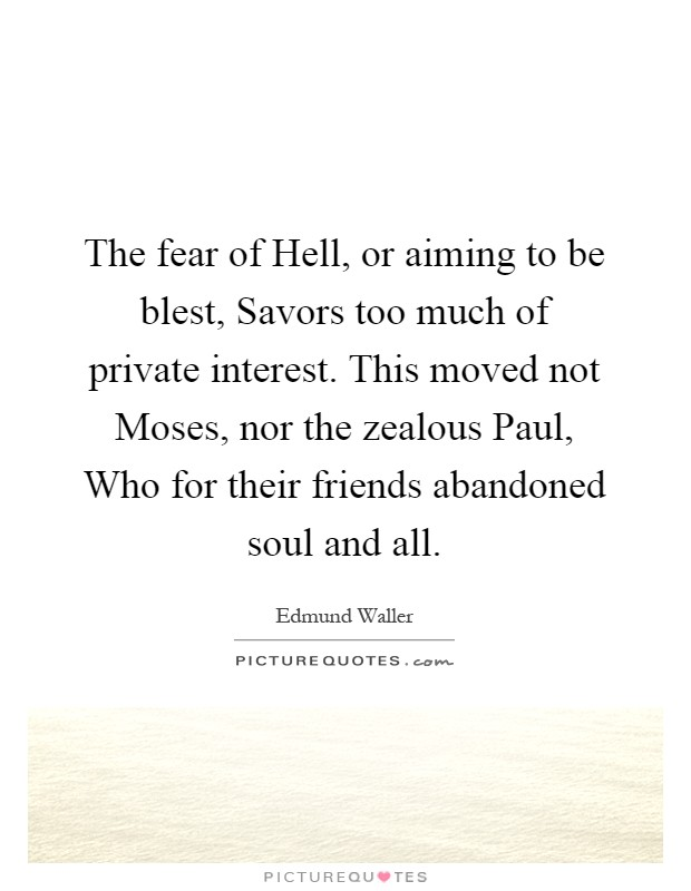 The fear of Hell, or aiming to be blest, Savors too much of private interest. This moved not Moses, nor the zealous Paul, Who for their friends abandoned soul and all Picture Quote #1